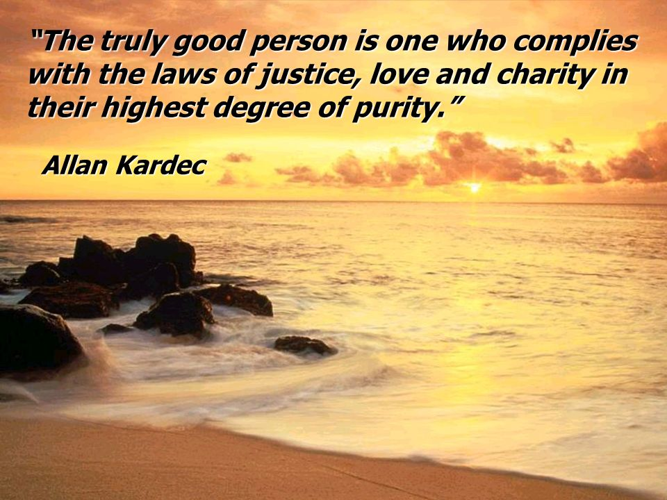 The truly good person is one who complies with the laws of justice, love and charity in their highest degree of purity.The truly good person is one wh