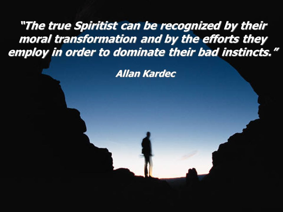 Allan Kardec The true Spiritist can be recognized by their moral transformation and by the efforts they employ in order to dominate their bad instinct