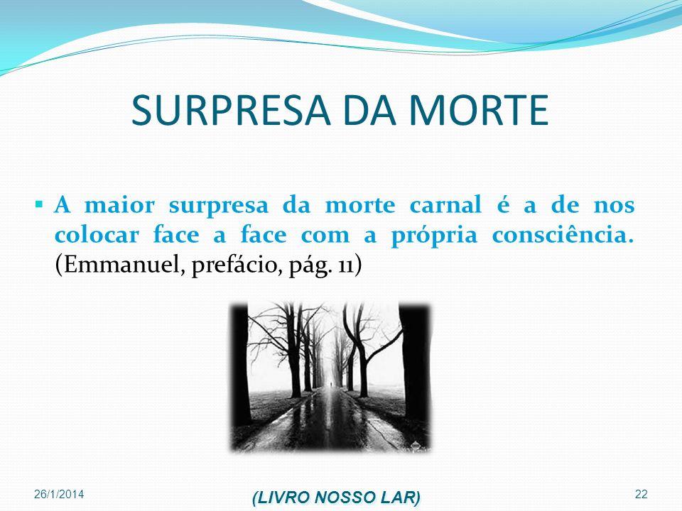 26/1/2014 22 SURPRESA DA MORTE A maior surpresa da morte carnal é a de nos colocar face a face com a própria consciência. (Emmanuel, prefácio, pág. 11