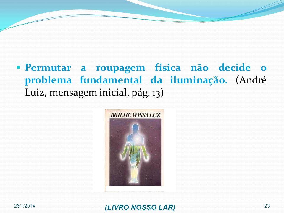 26/1/2014 23 Permutar a roupagem física não decide o problema fundamental da iluminação. (André Luiz, mensagem inicial, pág. 13) (LIVRO NOSSO LAR)