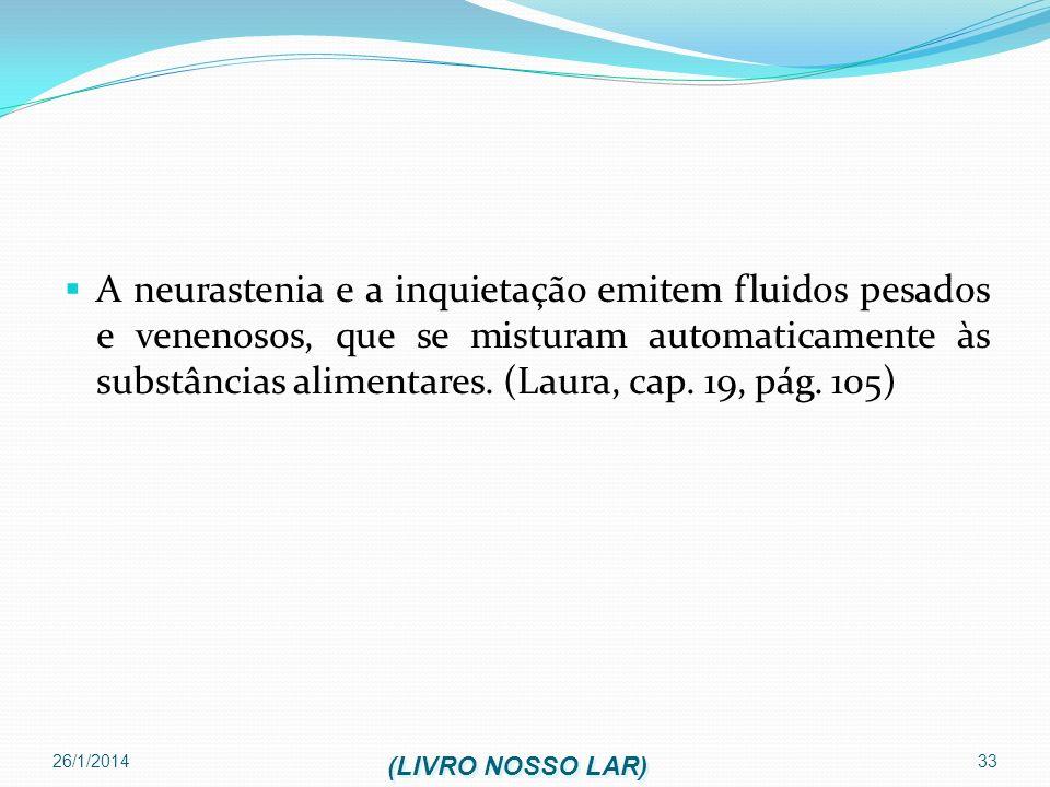 26/1/2014 33 A neurastenia e a inquietação emitem fluidos pesados e venenosos, que se misturam automaticamente às substâncias alimentares. (Laura, cap