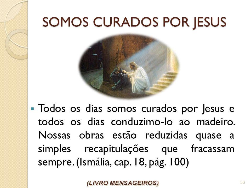 26/1/2014 36 SOMOS CURADOS POR JESUS Todos os dias somos curados por Jesus e todos os dias conduzimo-lo ao madeiro. Nossas obras estão reduzidas quase