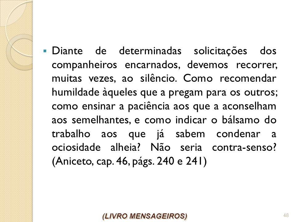 26/1/2014 48 Diante de determinadas solicitações dos companheiros encarnados, devemos recorrer, muitas vezes, ao silêncio. Como recomendar humildade à