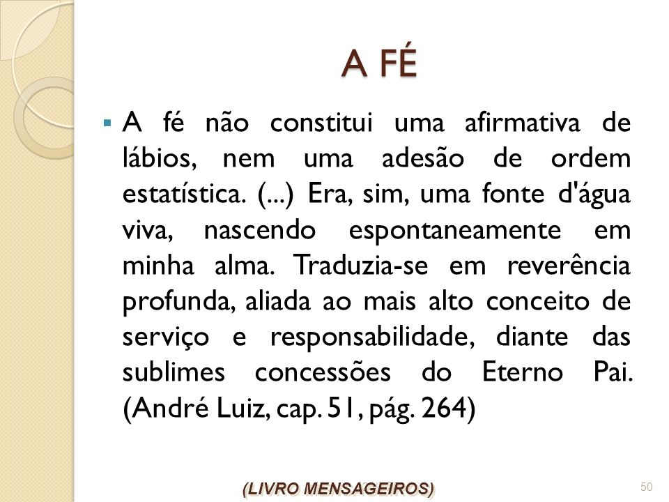 26/1/2014 50 A FÉ A fé não constitui uma afirmativa de lábios, nem uma adesão de ordem estatística. (...) Era, sim, uma fonte d'água viva, nascendo es