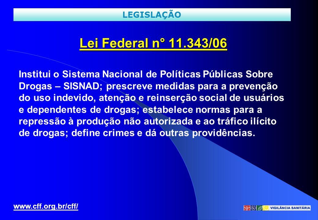 Lei Federal n° 11.343/06 www.cff.org.br/cff/ LEGISLAÇÃO Institui o Sistema Nacional de Políticas Públicas Sobre Drogas – SISNAD; prescreve medidas par