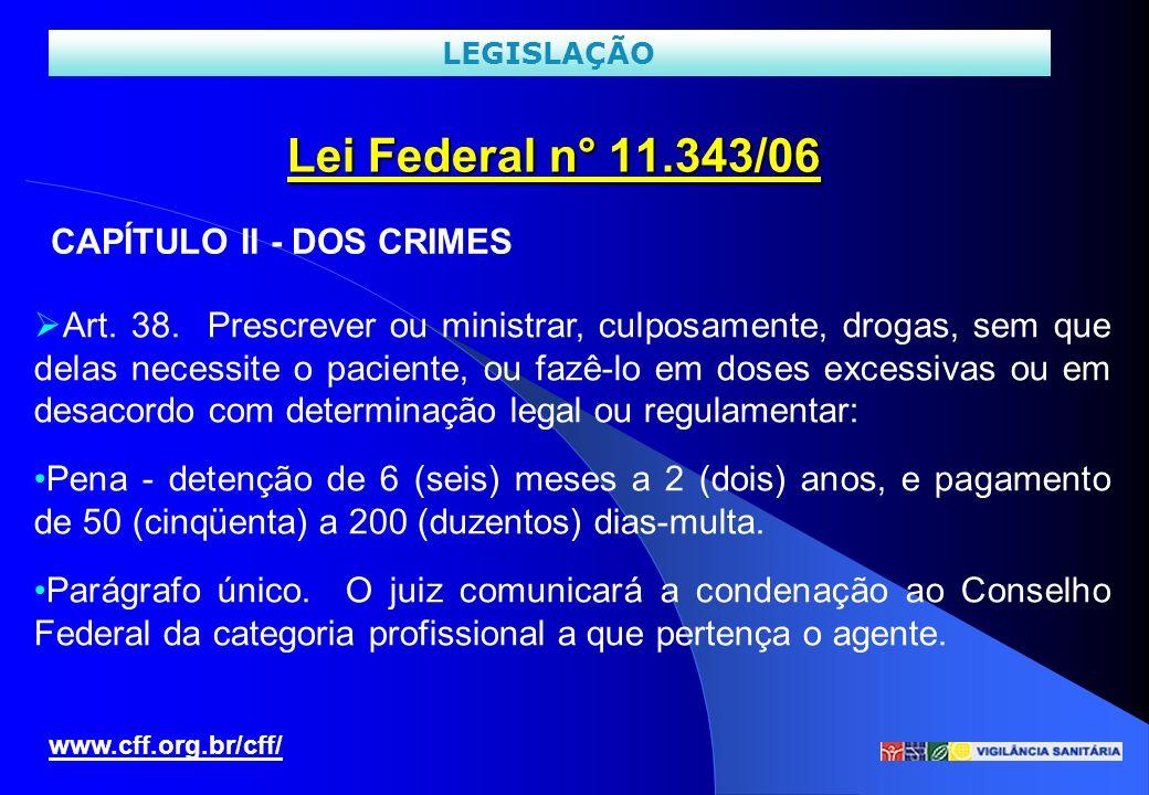 Lei Federal n° 11.343/06 www.cff.org.br/cff/ LEGISLAÇÃO Art. 38. Prescrever ou ministrar, culposamente, drogas, sem que delas necessite o paciente, ou