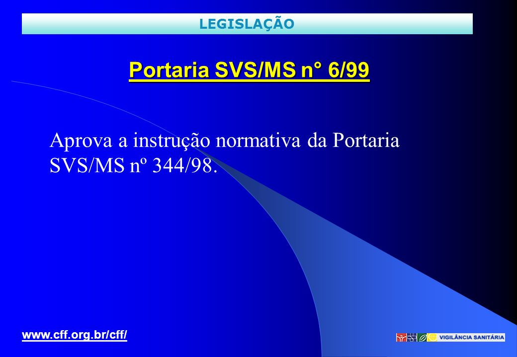 Portaria SVS/MS n° 6/99 www.cff.org.br/cff/ LEGISLAÇÃO Aprova a instrução normativa da Portaria SVS/MS nº 344/98.