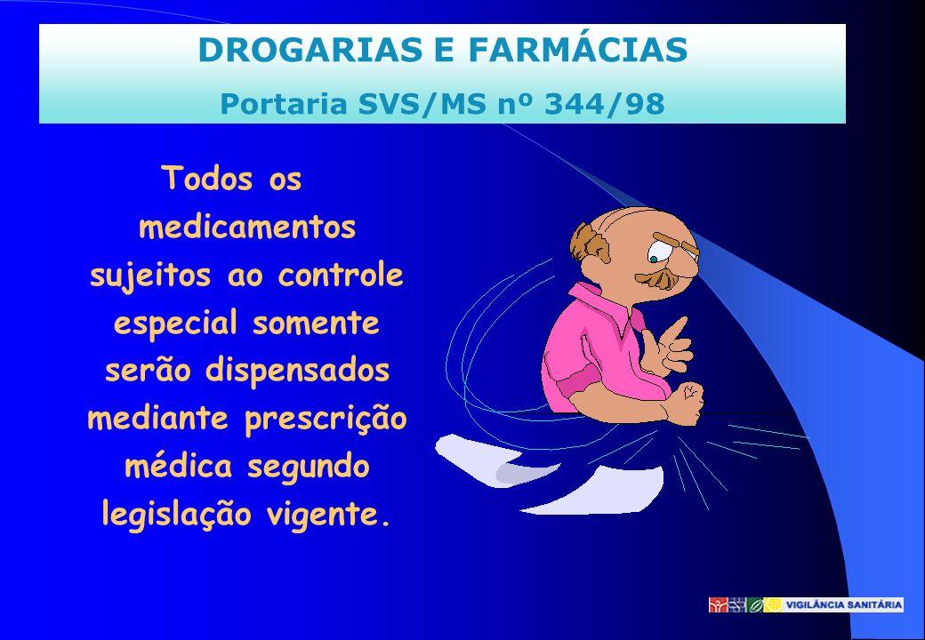 DROGARIAS E FARMÁCIAS Portaria SVS/MS nº 344/98 Todos os medicamentos sujeitos ao controle especial somente serão dispensados mediante prescrição médi