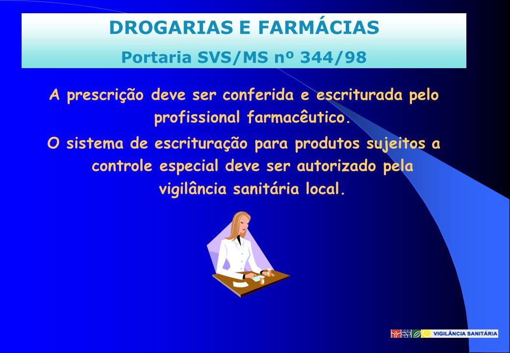 DROGARIAS E FARMÁCIAS Portaria SVS/MS nº 344/98 A prescrição deve ser conferida e escriturada pelo profissional farmacêutico. O sistema de escrituraçã