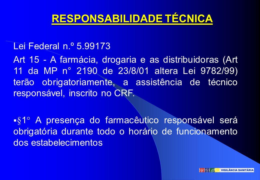 RESPONSABILIDADE TÉCNICA Lei Federal n.º 5.99173 Art 15 - A farmácia, drogaria e as distribuidoras (Art 11 da MP n° 2190 de 23/8/01 altera Lei 9782/99