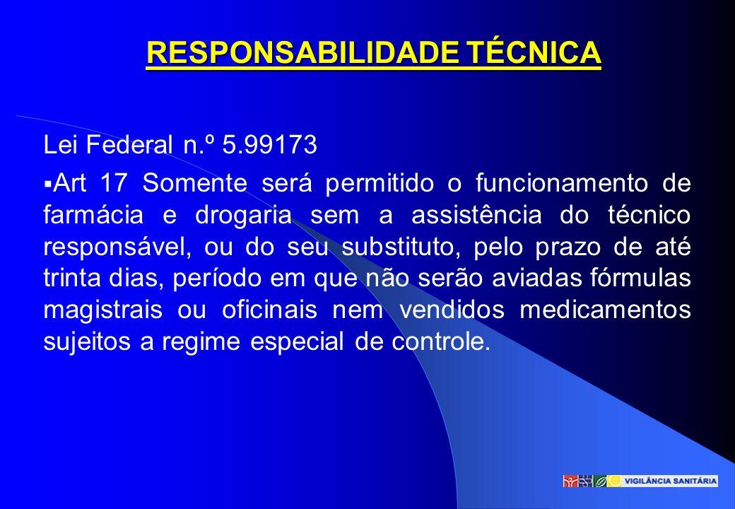 RESPONSABILIDADE TÉCNICA Lei Federal n.º 5.99173 Art 17 Somente será permitido o funcionamento de farmácia e drogaria sem a assistência do técnico res