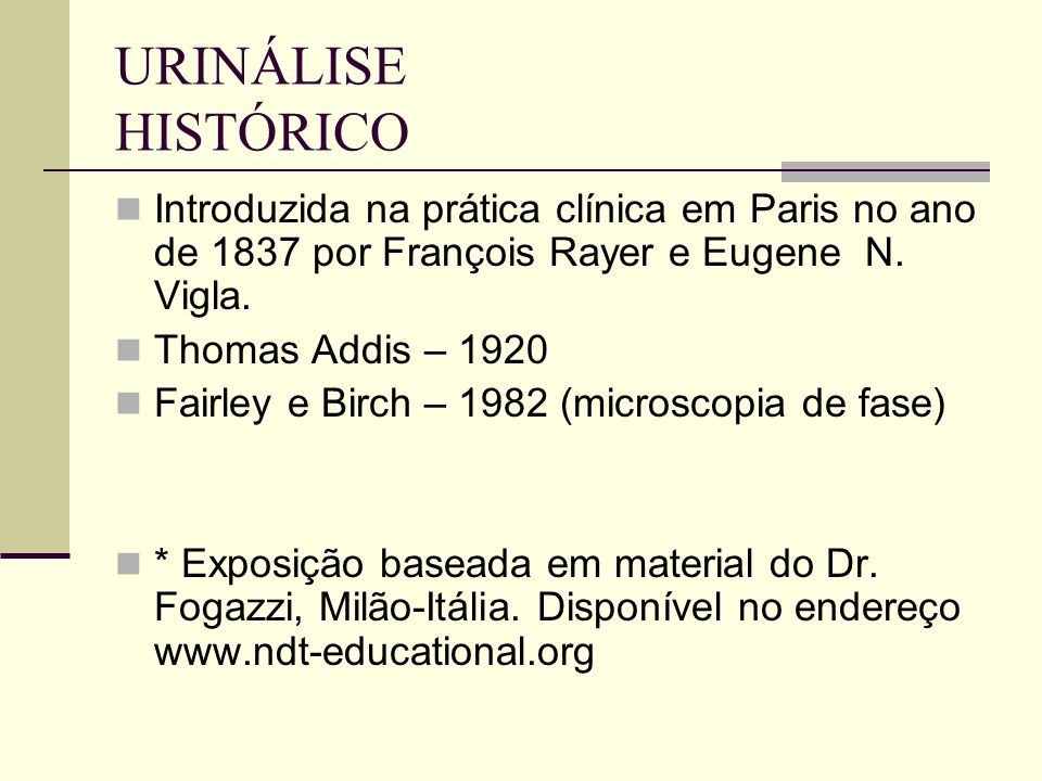 URINÁLISE HISTÓRICO Introduzida na prática clínica em Paris no ano de 1837 por François Rayer e Eugene N. Vigla. Thomas Addis – 1920 Fairley e Birch –
