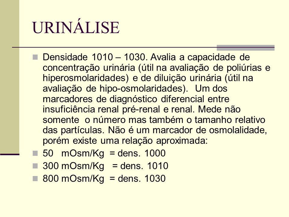 URINÁLISE Densidade 1010 – 1030. Avalia a capacidade de concentração urinária (útil na avaliação de poliúrias e hiperosmolaridades) e de diluição urin