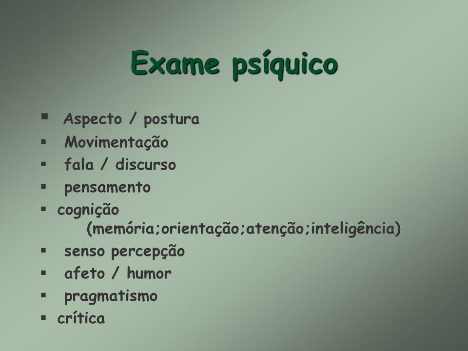 Exame psíquico Aspecto / postura § Movimentação § fala / discurso § pensamento §cognição (memória;orientação;atenção;inteligência) § senso percepção §