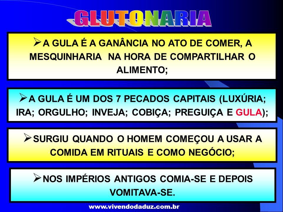 www.vivendodaduz.com.br A GULA É A GANÂNCIA NO ATO DE COMER, A MESQUINHARIA NA HORA DE COMPARTILHAR O ALIMENTO ; A GULA É UM DOS 7 PECADOS CAPITAIS (L