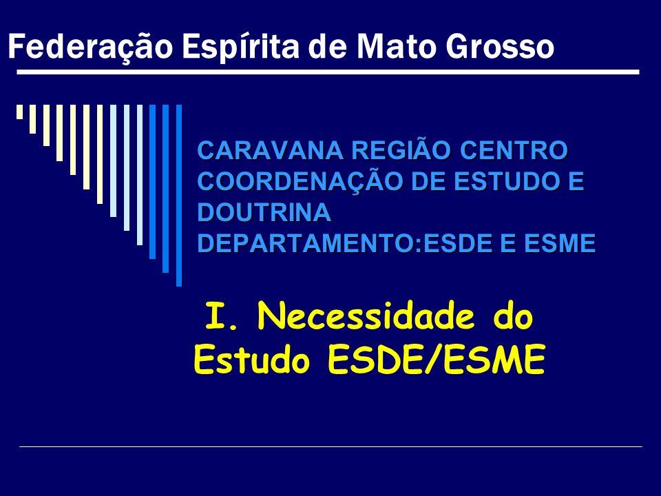 CARAVANA REGIÃO CENTRO COORDENAÇÃO DE ESTUDO E DOUTRINA DEPARTAMENTO:ESDE E ESME I. Necessidade do Estudo ESDE/ESME Federação Espírita de Mato Grosso