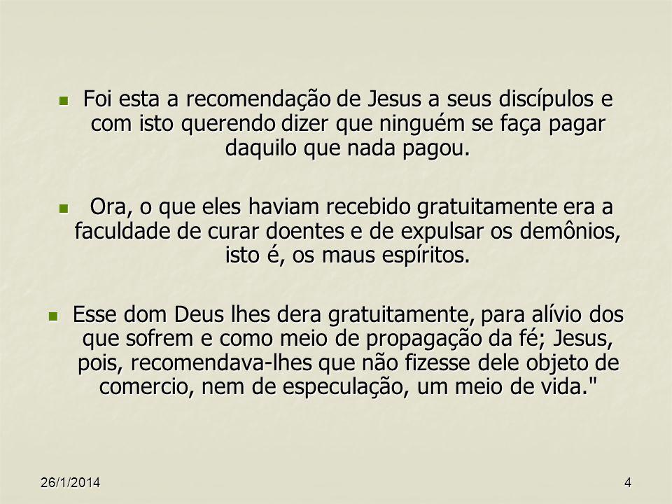 26/1/20144 Foi esta a recomendação de Jesus a seus discípulos e com isto querendo dizer que ninguém se faça pagar daquilo que nada pagou. Foi esta a r