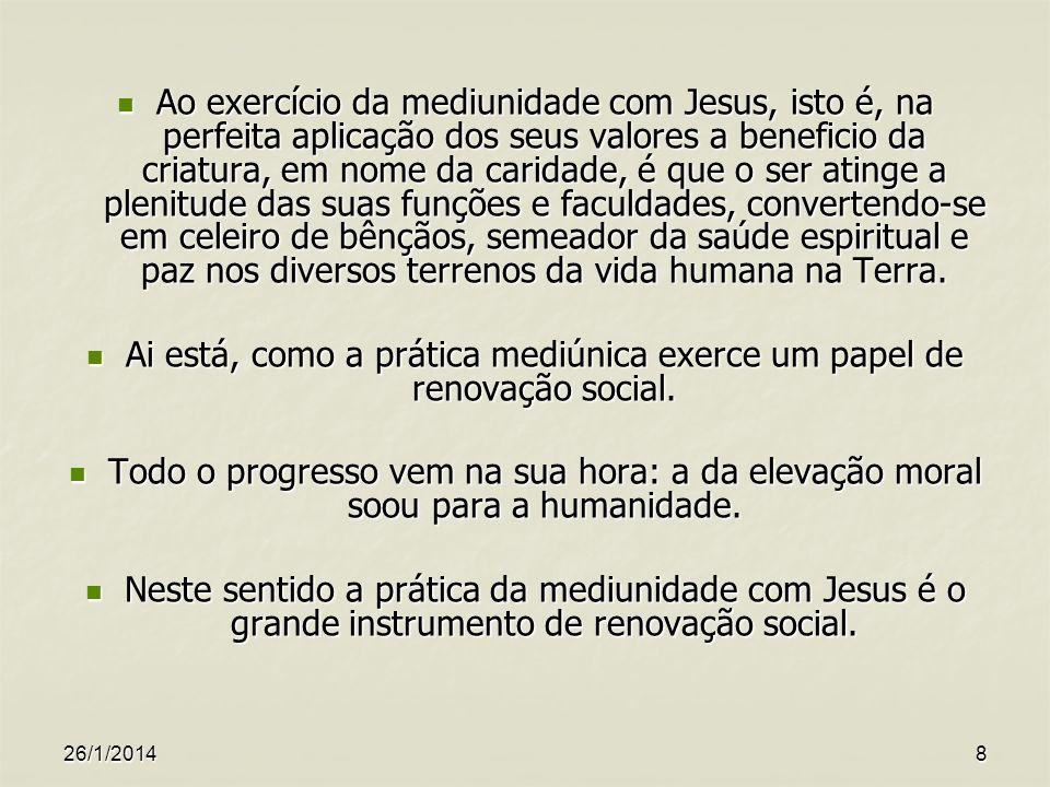 26/1/20148 Ao exercício da mediunidade com Jesus, isto é, na perfeita aplicação dos seus valores a beneficio da criatura, em nome da caridade, é que o