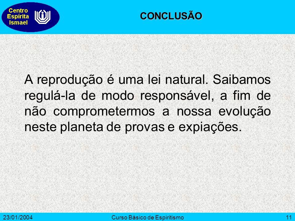 23/01/2004Curso Básico de Espiritismo11 A reprodução é uma lei natural. Saibamos regulá-la de modo responsável, a fim de não comprometermos a nossa ev