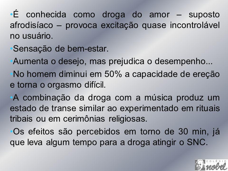 É conhecida como droga do amor – suposto afrodisíaco – provoca excitação quase incontrolável no usuário. Sensação de bem-estar. Aumenta o desejo, mas
