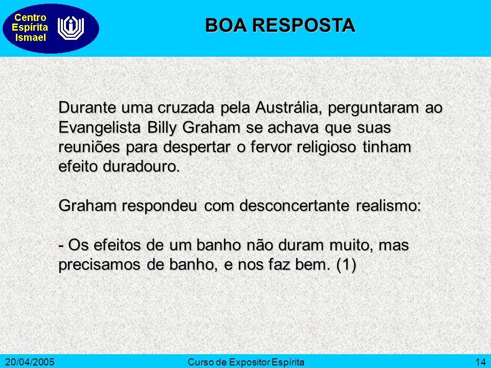 20/04/2005Curso de Expositor Espírita14 Durante uma cruzada pela Austrália, perguntaram ao Evangelista Billy Graham se achava que suas reuniões para despertar o fervor religioso tinham efeito duradouro.