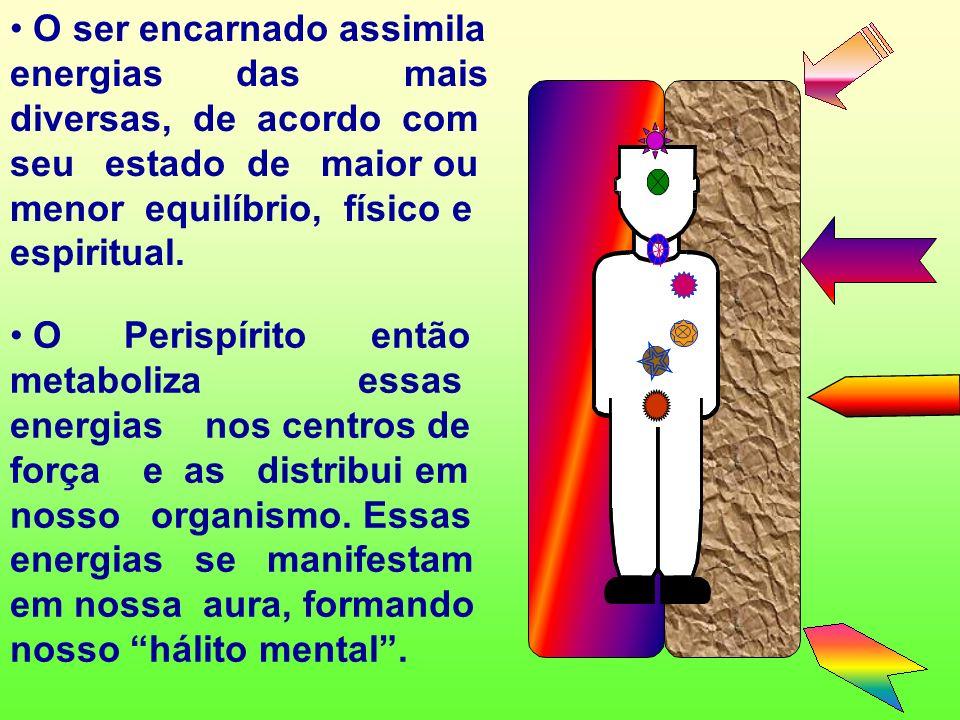 O ser encarnado assimila energias das mais diversas, de acordo com seu estado de maior ou menor equilíbrio, físico e espiritual.