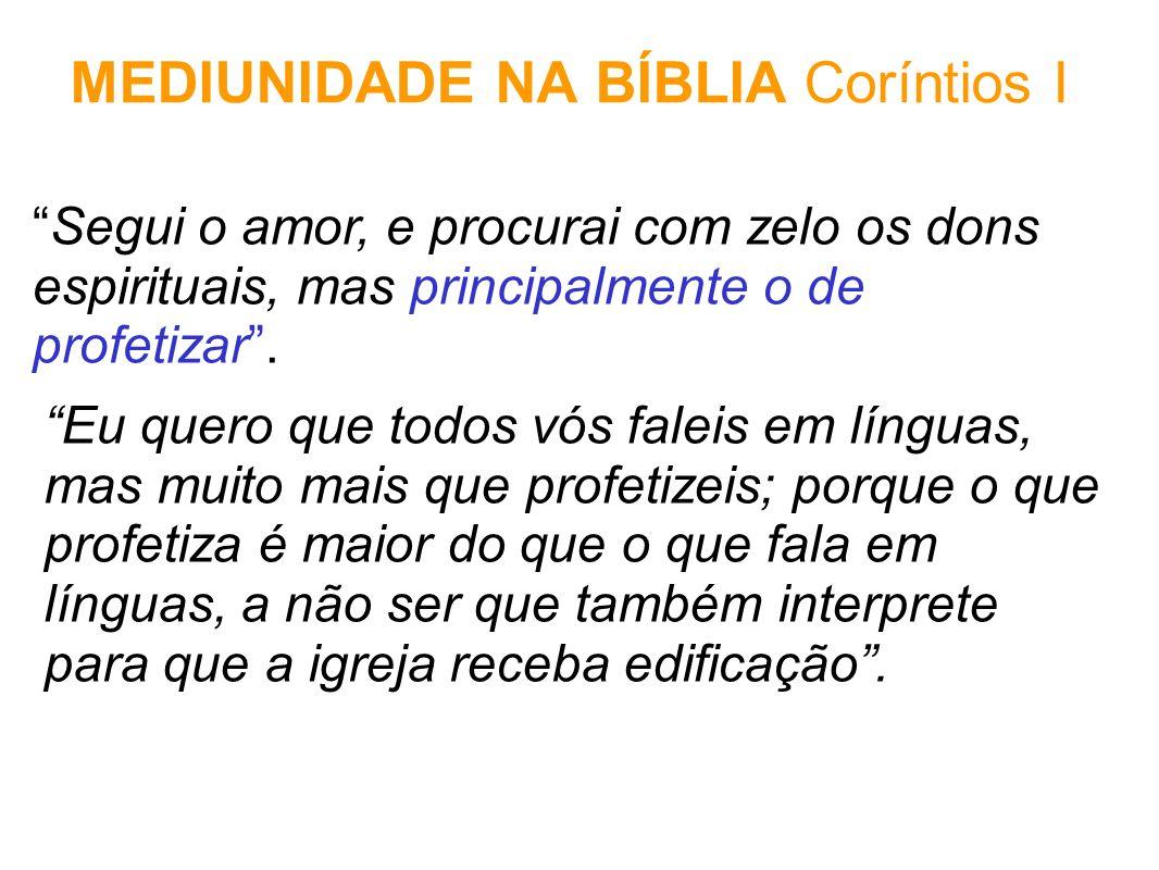MEDIUNIDADE NA BÍBLIA Coríntios I Segui o amor, e procurai com zelo os dons espirituais, mas principalmente o de profetizar. Eu quero que todos vós fa