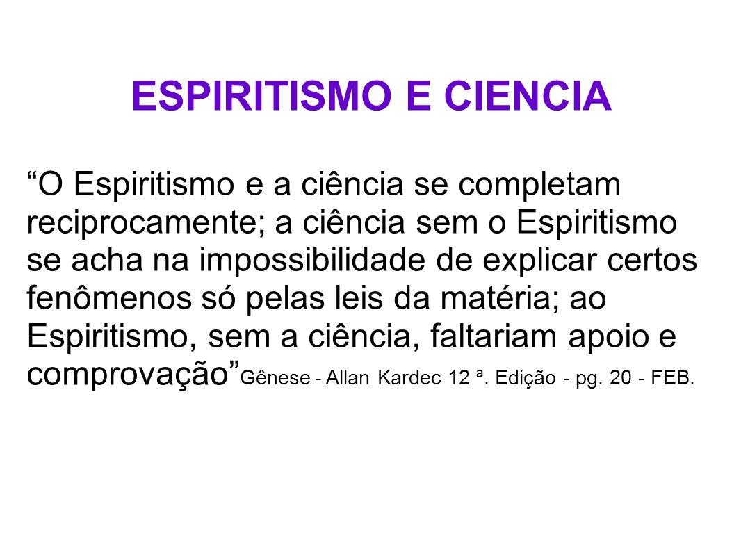 ESPIRITISMO E CIENCIA O Espiritismo e a ciência se completam reciprocamente; a ciência sem o Espiritismo se acha na impossibilidade de explicar certos