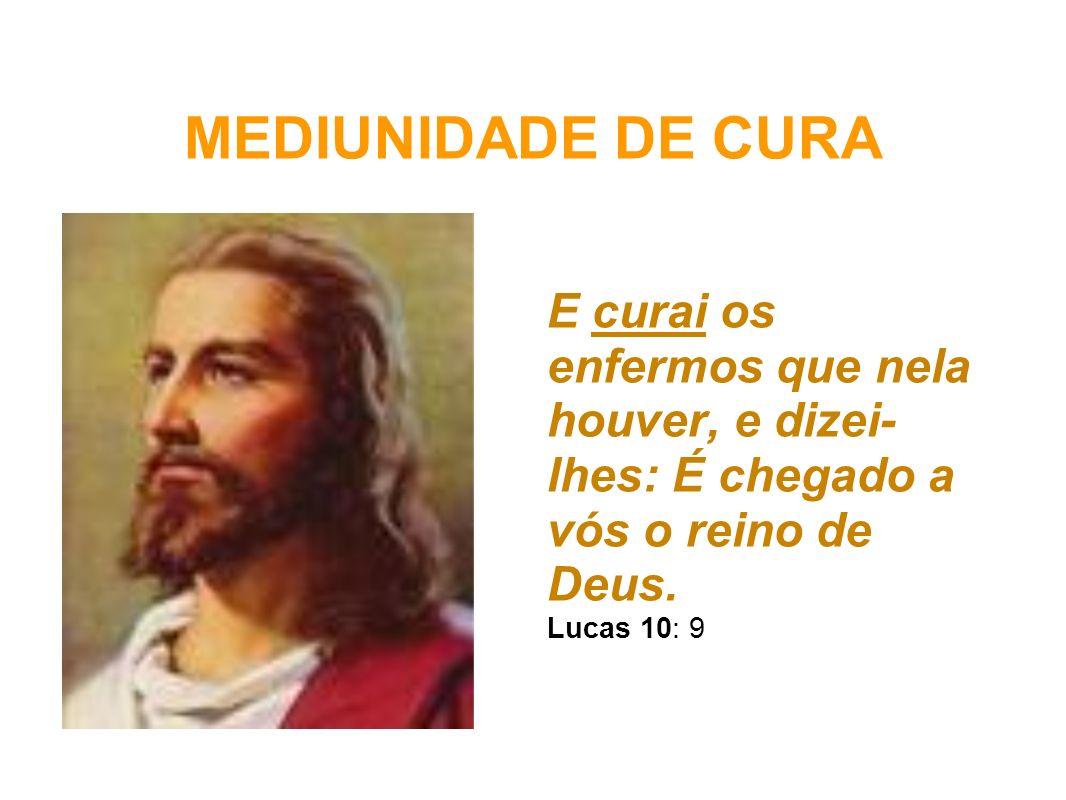 MEDIUNIDADE DE CURA E curai os enfermos que nela houver, e dizei- lhes: É chegado a vós o reino de Deus. Lucas 10: 9