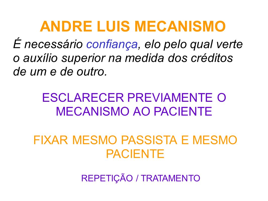 ANDRE LUIS MECANISMO É necessário confiança, elo pelo qual verte o auxílio superior na medida dos créditos de um e de outro. ESCLARECER PREVIAMENTE O
