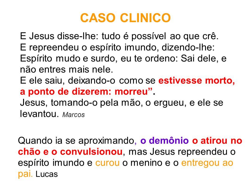 CASO CLINICO E Jesus disse-lhe: tudo é possível ao que crê. E repreendeu o espírito imundo, dizendo-lhe: Espírito mudo e surdo, eu te ordeno: Sai dele