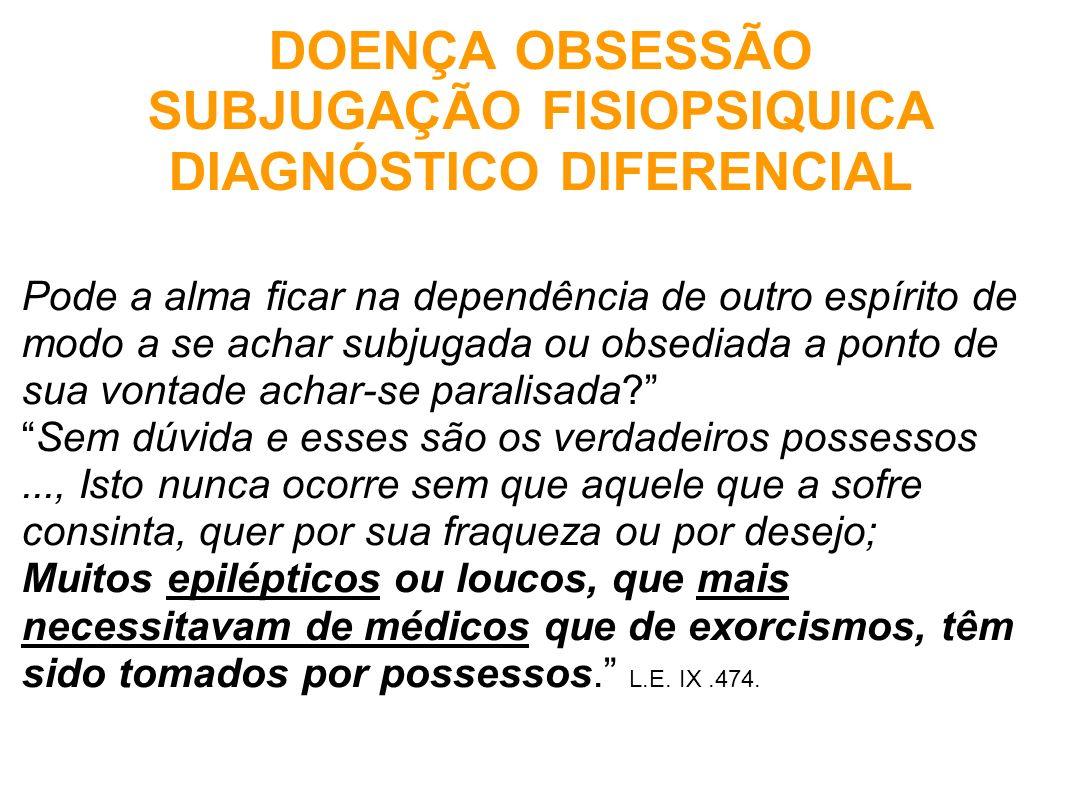 DOENÇA OBSESSÃO SUBJUGAÇÃO FISIOPSIQUICA DIAGNÓSTICO DIFERENCIAL Pode a alma ficar na dependência de outro espírito de modo a se achar subjugada ou ob