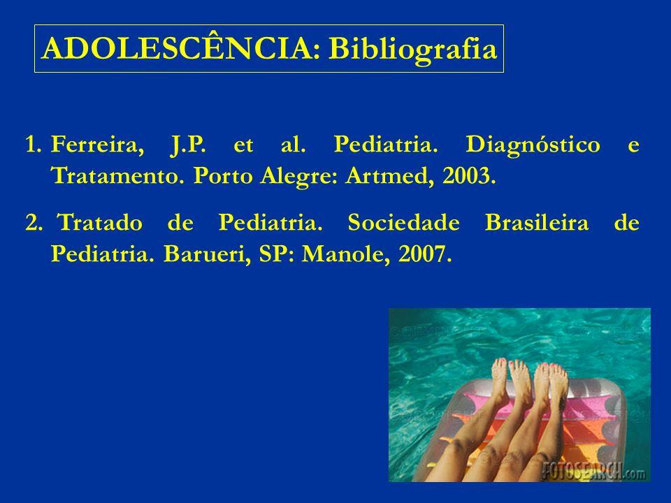 ADOLESCÊNCIA: Bibliografia 1.Ferreira, J.P. et al. Pediatria. Diagnóstico e Tratamento. Porto Alegre: Artmed, 2003. 2. Tratado de Pediatria. Sociedade