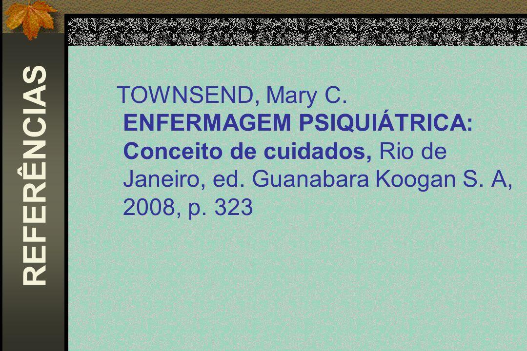 TOWNSEND, Mary C. ENFERMAGEM PSIQUIÁTRICA: Conceito de cuidados, Rio de Janeiro, ed. Guanabara Koogan S. A, 2008, p. 323 REFERÊNCIAS