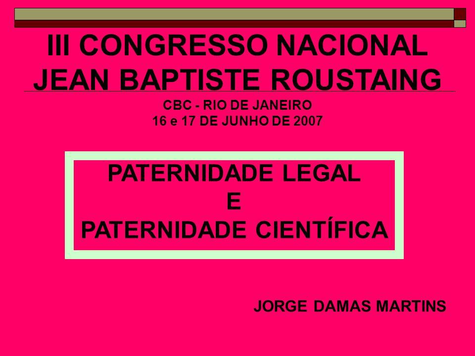 III CONGRESSO NACIONAL JEAN BAPTISTE ROUSTAING CBC - RIO DE JANEIRO 16 e 17 DE JUNHO DE 2007 JORGE DAMAS MARTINS PATERNIDADE LEGAL E PATERNIDADE CIENT