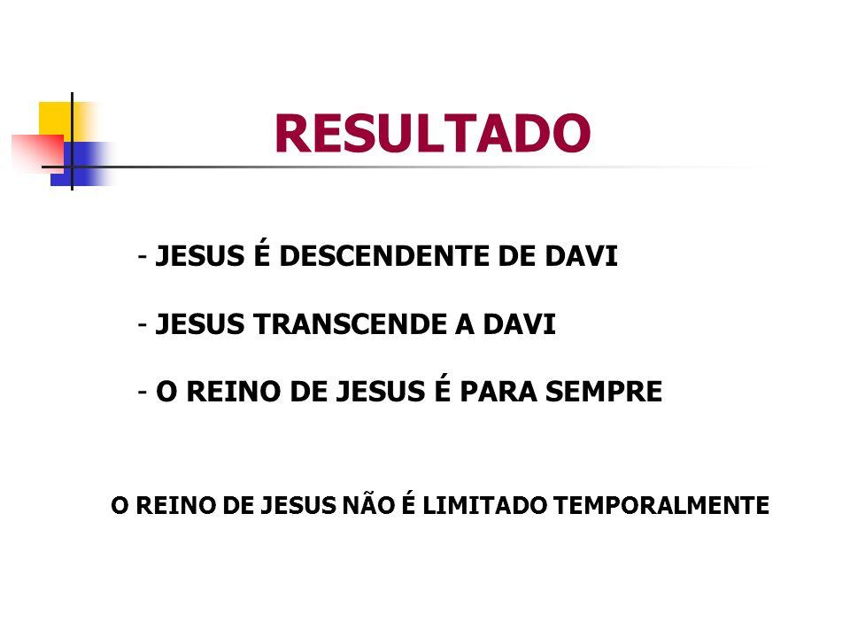 RESULTADO - JESUS É DESCENDENTE DE DAVI - JESUS TRANSCENDE A DAVI - O REINO DE JESUS É PARA SEMPRE O REINO DE JESUS NÃO É LIMITADO TEMPORALMENTE