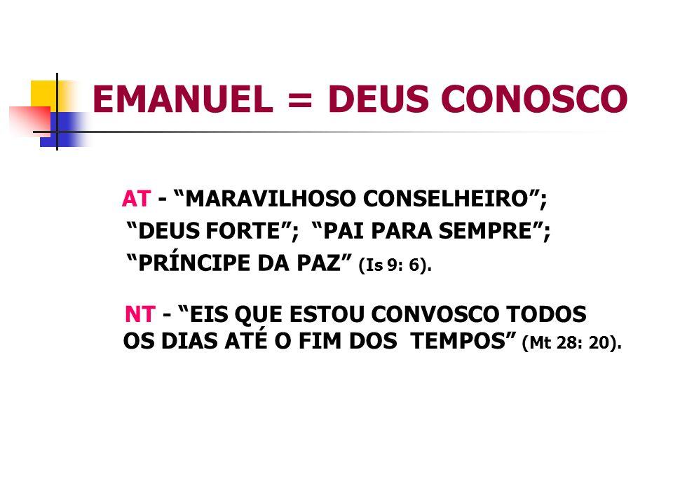 EMANUEL = DEUS CONOSCO AT - MARAVILHOSO CONSELHEIRO; DEUS FORTE; PAI PARA SEMPRE; PRÍNCIPE DA PAZ (Is 9: 6). NT - EIS QUE ESTOU CONVOSCO TODOS OS DIAS