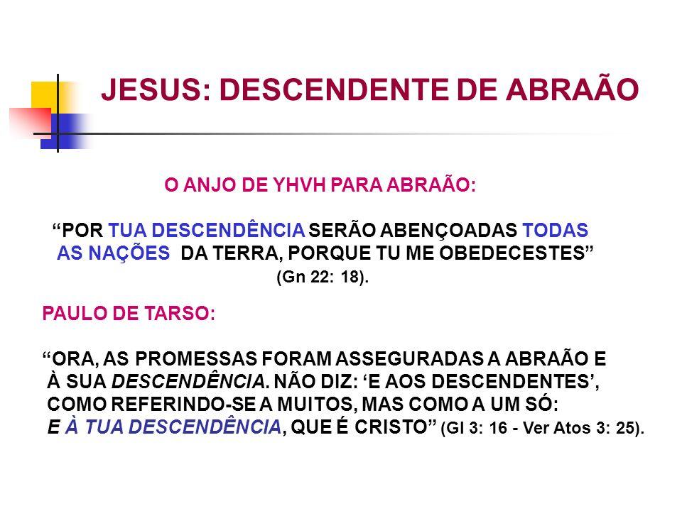 O ANJO DE YHVH PARA ABRAÃO: POR TUA DESCENDÊNCIA SERÃO ABENÇOADAS TODAS AS NAÇÕES DA TERRA, PORQUE TU ME OBEDECESTES (Gn 22: 18). PAULO DE TARSO: ORA,