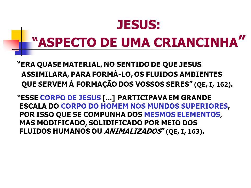 JESUS: ASPECTO DE UMA CRIANCINHA ERA QUASE MATERIAL, NO SENTIDO DE QUE JESUS ASSIMILARA, PARA FORMÁ-LO, OS FLUIDOS AMBIENTES QUE SERVEM À FORMAÇÃO DOS