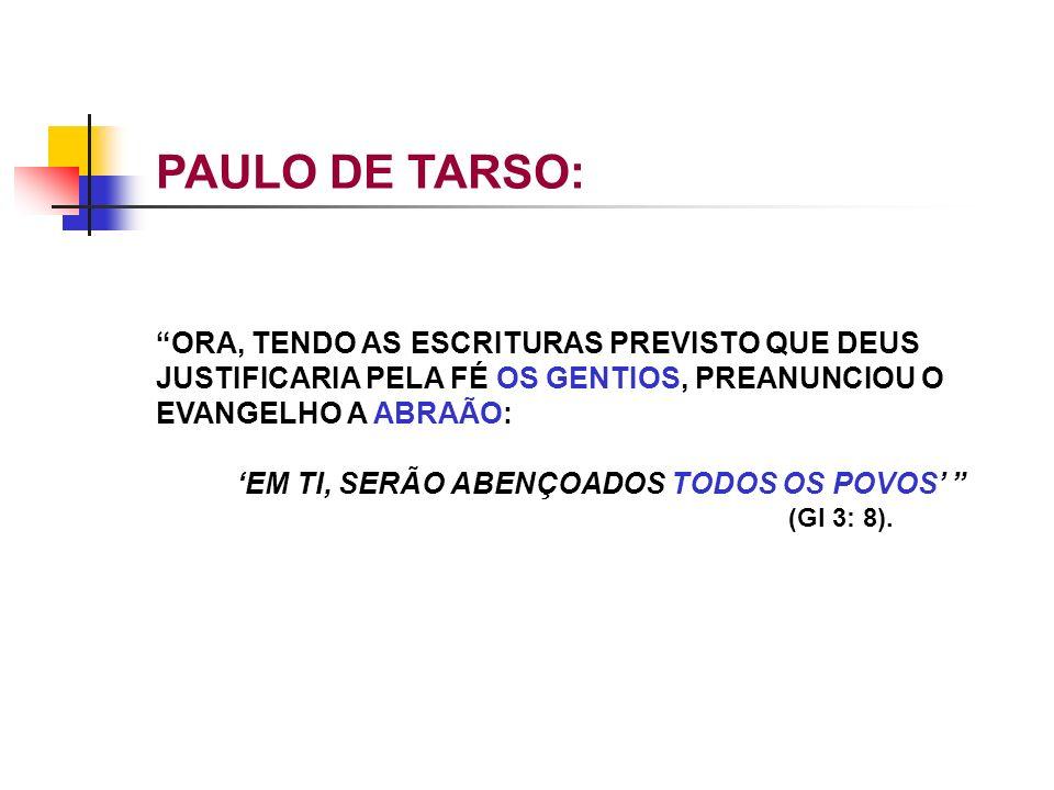 PAULO DE TARSO: ORA, TENDO AS ESCRITURAS PREVISTO QUE DEUS JUSTIFICARIA PELA FÉ OS GENTIOS, PREANUNCIOU O EVANGELHO A ABRAÃO: EM TI, SERÃO ABENÇOADOS