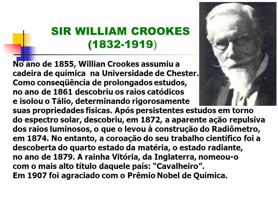 SIR WILLIAM CROOKES (1832-1919 ) No ano de 1855, Willian Crookes assumiu a cadeira de química na Universidade de Chester. Como conseqüência de prolong