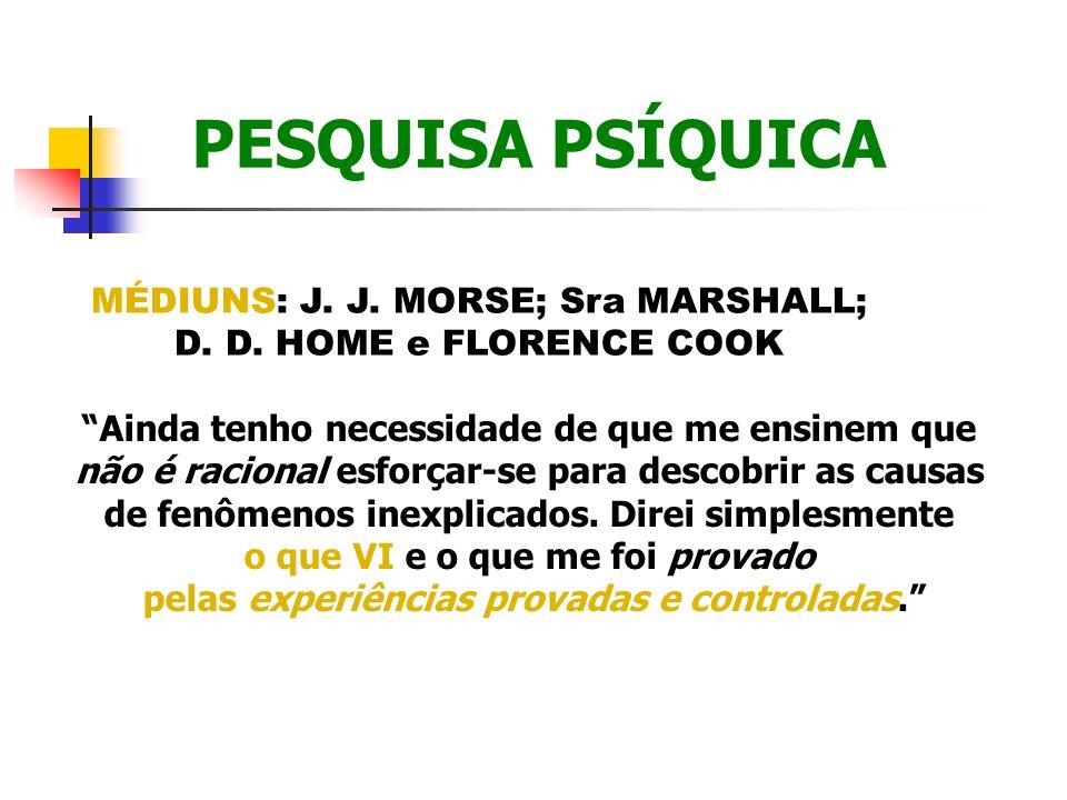 PESQUISA PSÍQUICA MÉDIUNS: J. J. MORSE; Sra MARSHALL; D. D. HOME e FLORENCE COOK Ainda tenho necessidade de que me ensinem que não é racional esforçar