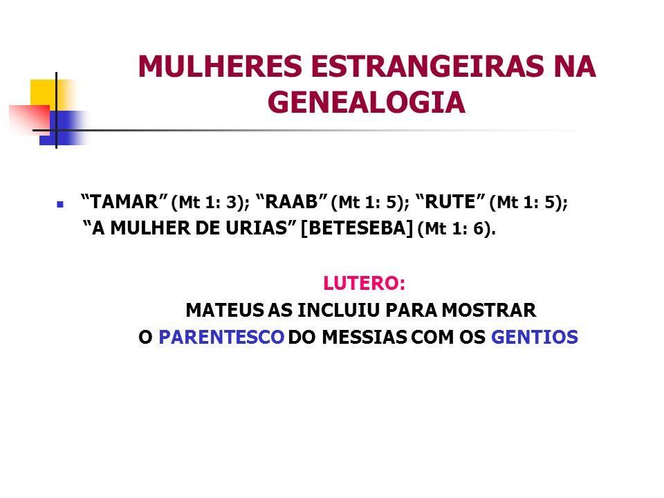 MULHERES ESTRANGEIRAS NA GENEALOGIA TAMAR (Mt 1: 3); RAAB (Mt 1: 5); RUTE (Mt 1: 5); A MULHER DE URIAS [BETESEBA] (Mt 1: 6). LUTERO: MATEUS AS INCLUIU