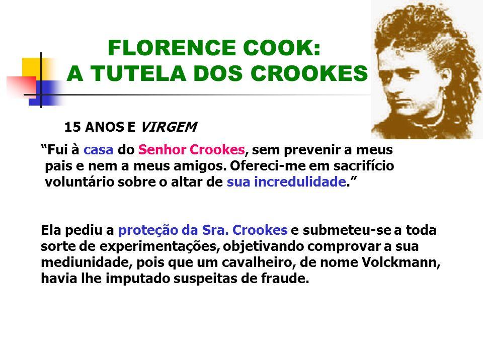 FLORENCE COOK: A TUTELA DOS CROOKES 15 ANOS E VIRGEM Fui à casa do Senhor Crookes, sem prevenir a meus pais e nem a meus amigos. Ofereci-me em sacrifí