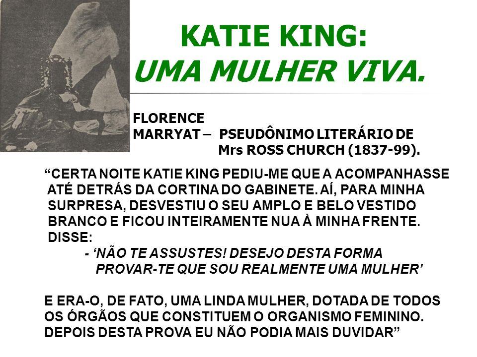 KATIE KING: UMA MULHER VIVA. FLORENCE MARRYAT – PSEUDÔNIMO LITERÁRIO DE Mrs ROSS CHURCH (1837-99). CERTA NOITE KATIE KING PEDIU-ME QUE A ACOMPANHASSE