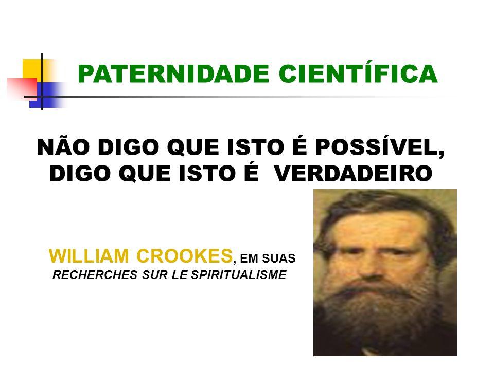 NÃO DIGO QUE ISTO É POSSÍVEL, DIGO QUE ISTO É VERDADEIRO PATERNIDADE CIENTÍFICA WILLIAM CROOKES, EM SUAS RECHERCHES SUR LE SPIRITUALISME