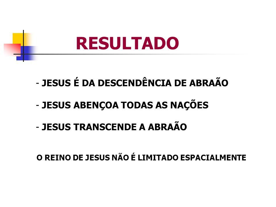 RESULTADO - JESUS É DA DESCENDÊNCIA DE ABRAÃO - JESUS ABENÇOA TODAS AS NAÇÕES - JESUS TRANSCENDE A ABRAÃO O REINO DE JESUS NÃO É LIMITADO ESPACIALMENT
