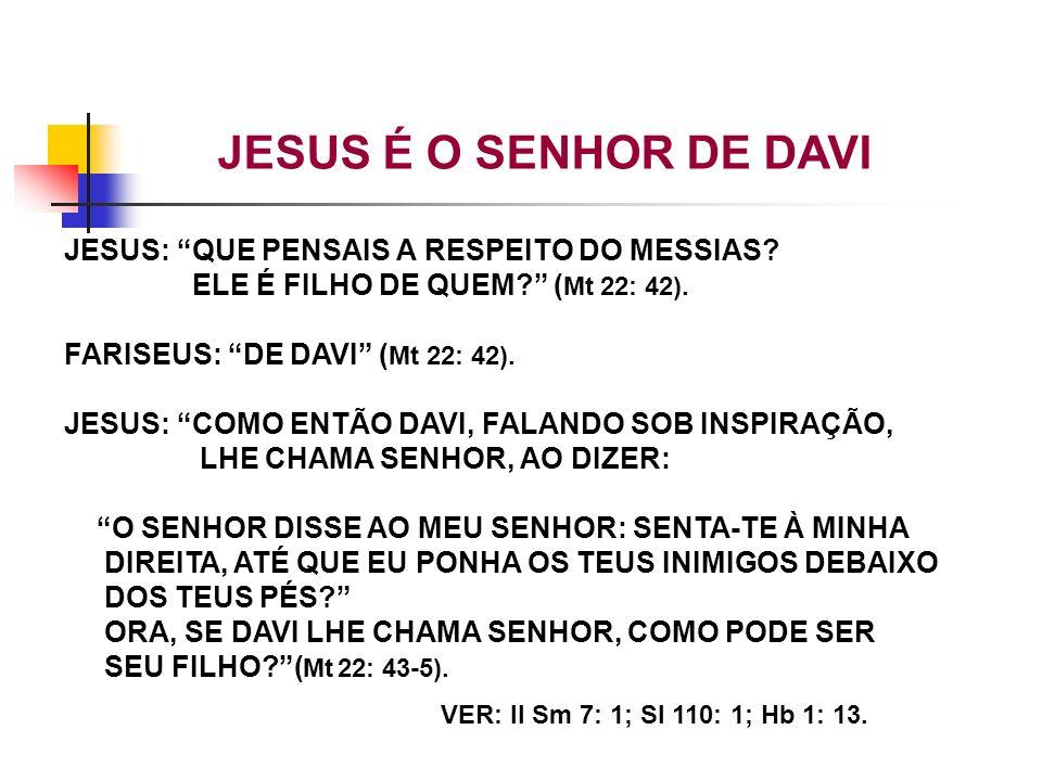 JESUS: QUE PENSAIS A RESPEITO DO MESSIAS? ELE É FILHO DE QUEM? ( Mt 22: 42). FARISEUS: DE DAVI ( Mt 22: 42). JESUS: COMO ENTÃO DAVI, FALANDO SOB INSPI