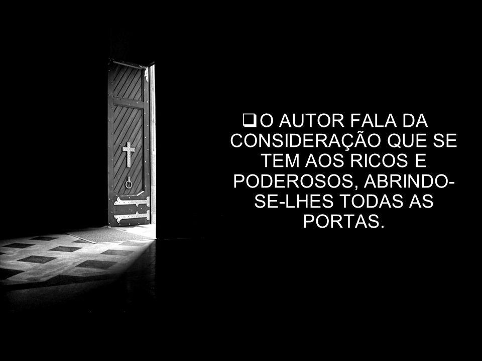 14 O AUTOR FALA DA CONSIDERAÇÃO QUE SE TEM AOS RICOS E PODEROSOS, ABRINDO- SE-LHES TODAS AS PORTAS.
