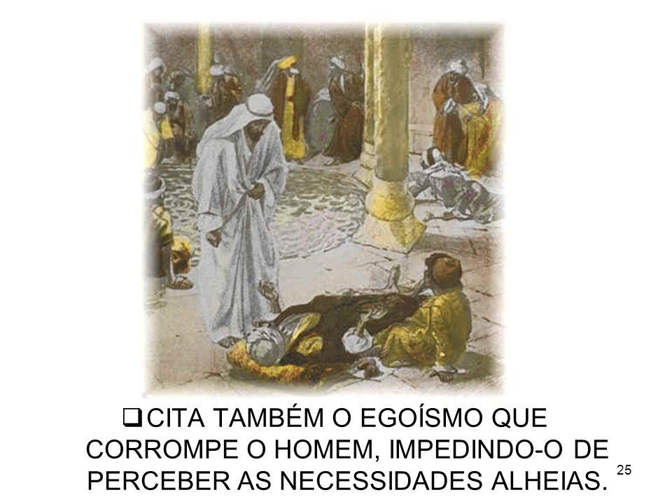 25 CITA TAMBÉM O EGOÍSMO QUE CORROMPE O HOMEM, IMPEDINDO-O DE PERCEBER AS NECESSIDADES ALHEIAS.